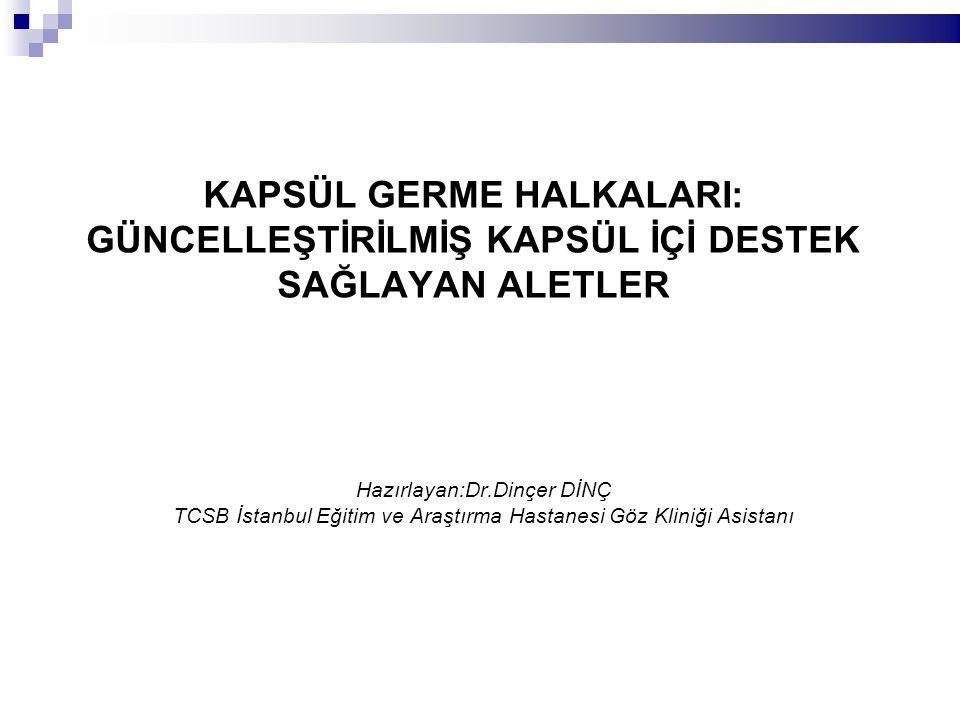 KAPSÜL GERME HALKALARI: GÜNCELLEŞTİRİLMİŞ KAPSÜL İÇİ DESTEK SAĞLAYAN ALETLER Hazırlayan:Dr.Dinçer DİNÇ TCSB İstanbul Eğitim ve Araştırma Hastanesi Göz Kliniği Asistanı