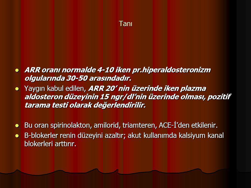 Tanı ARR oranı normalde 4-10 iken pr.hiperaldosteronizm olgularında 30-50 arasındadır. ARR oranı normalde 4-10 iken pr.hiperaldosteronizm olgularında