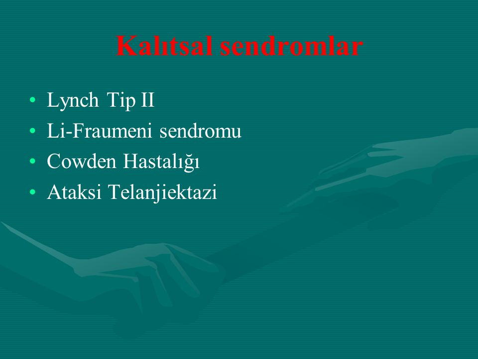 Kalıtsal sendromlar Lynch Tip II Li-Fraumeni sendromu Cowden Hastalığı Ataksi Telanjiektazi