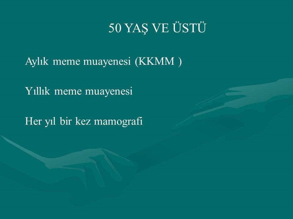 50 YAŞ VE ÜSTÜ Aylık meme muayenesi (KKMM ) Yıllık meme muayenesi Her yıl bir kez mamografi