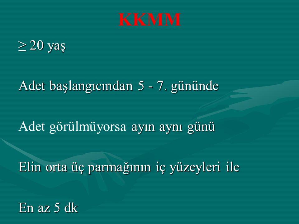 KKMM ≥ 20 yaş Adet başlangıcından 5 - 7. gününde ayın aynı günü Adet görülmüyorsa ayın aynı günü Elin orta üç parmağının iç yüzeyleri ile En az 5 dk