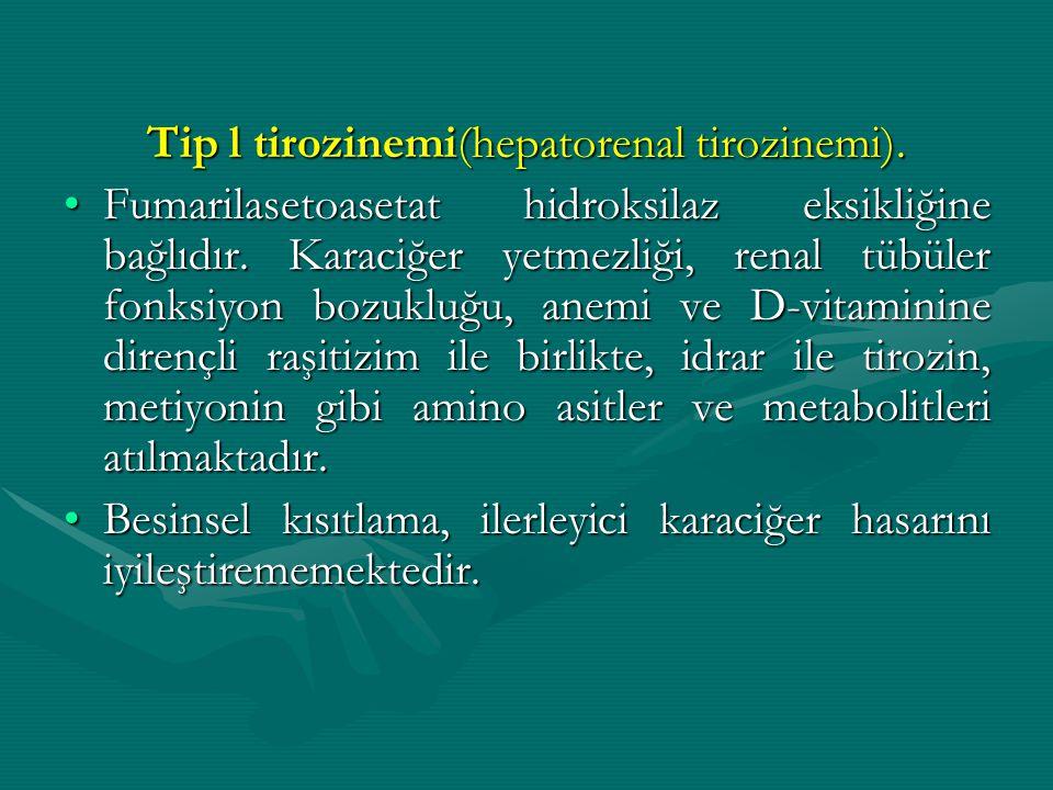 Tip l tirozinemi(hepatorenal tirozinemi). Fumarilasetoasetat hidroksilaz eksikliğine bağlıdır. Karaciğer yetmezliği, renal tübüler fonksiyon bozukluğu