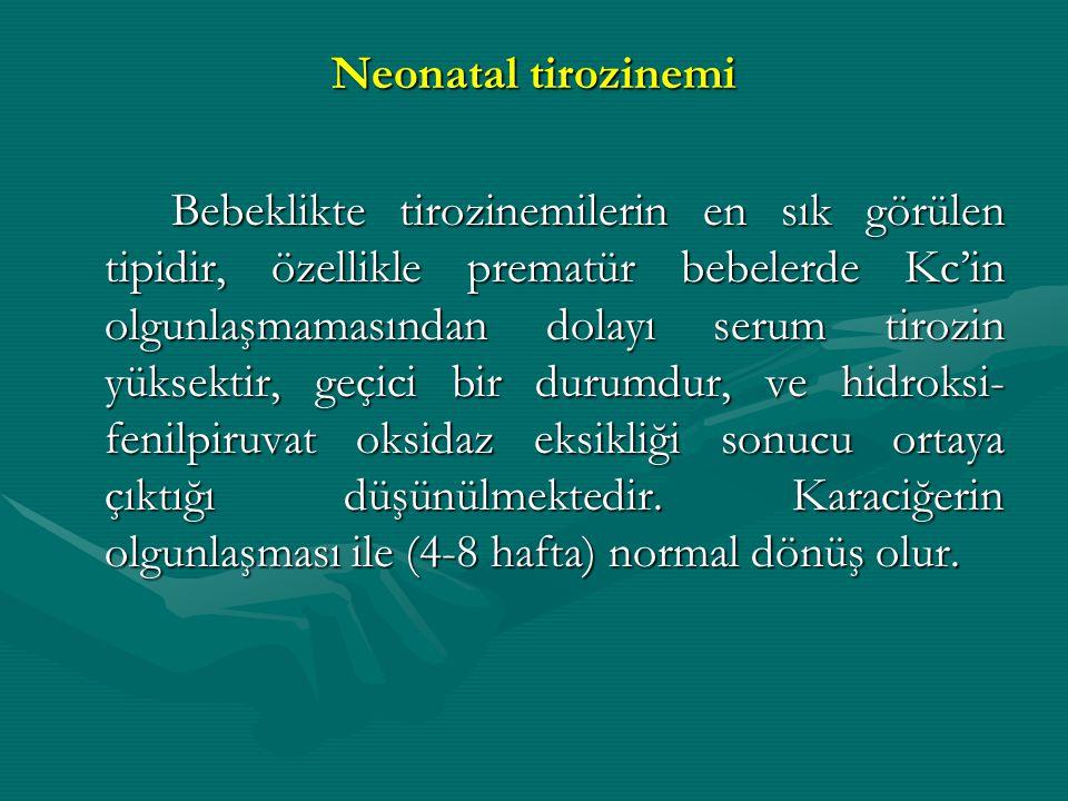 Neonatal tirozinemi Bebeklikte tirozinemilerin en sık görülen tipidir, özellikle prematür bebelerde Kc'in olgunlaşmamasından dolayı serum tirozin yüks
