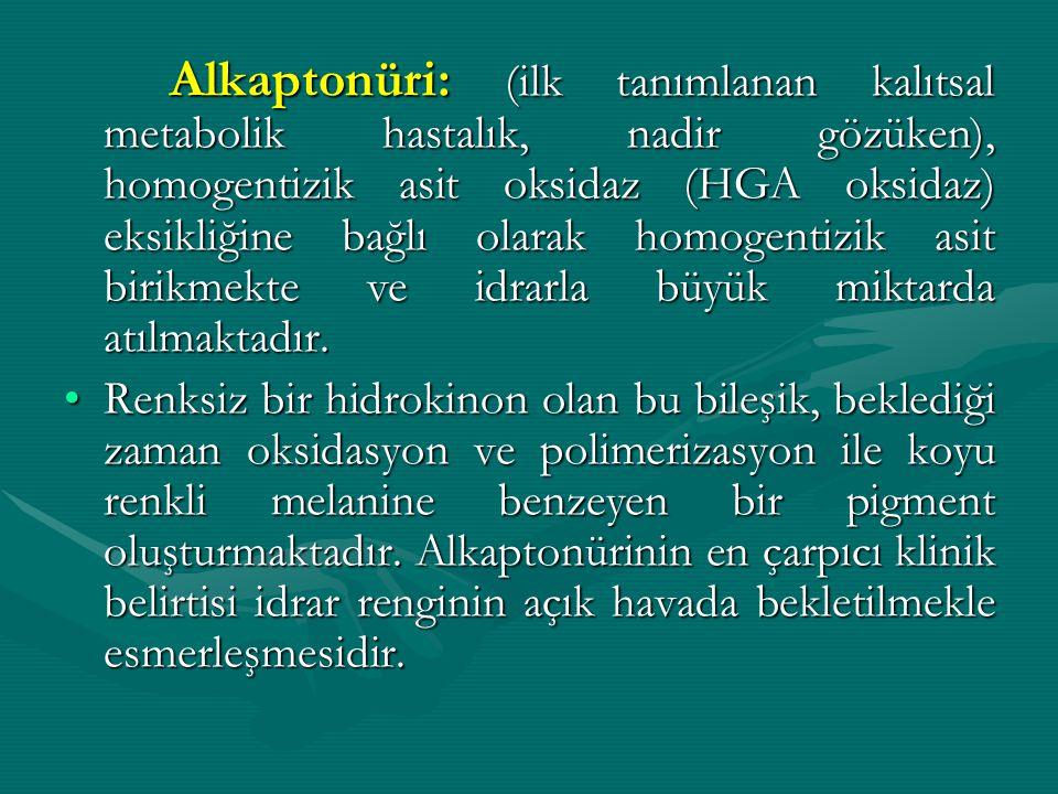 Alkaptonüri: (ilk tanımlanan kalıtsal metabolik hastalık, nadir gözüken), homogentizik asit oksidaz (HGA oksidaz) eksikliğine bağlı olarak homogentizi