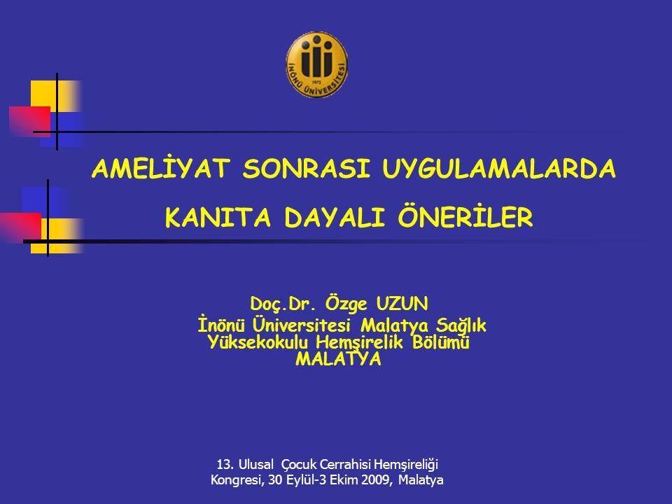 AMELİYAT SONRASI UYGULAMALARDA KANITA DAYALI ÖNERİLER Doç.Dr. Özge UZUN İnönü Üniversitesi Malatya Sağlık Yüksekokulu Hemşirelik Bölümü MALATYA 13. Ul