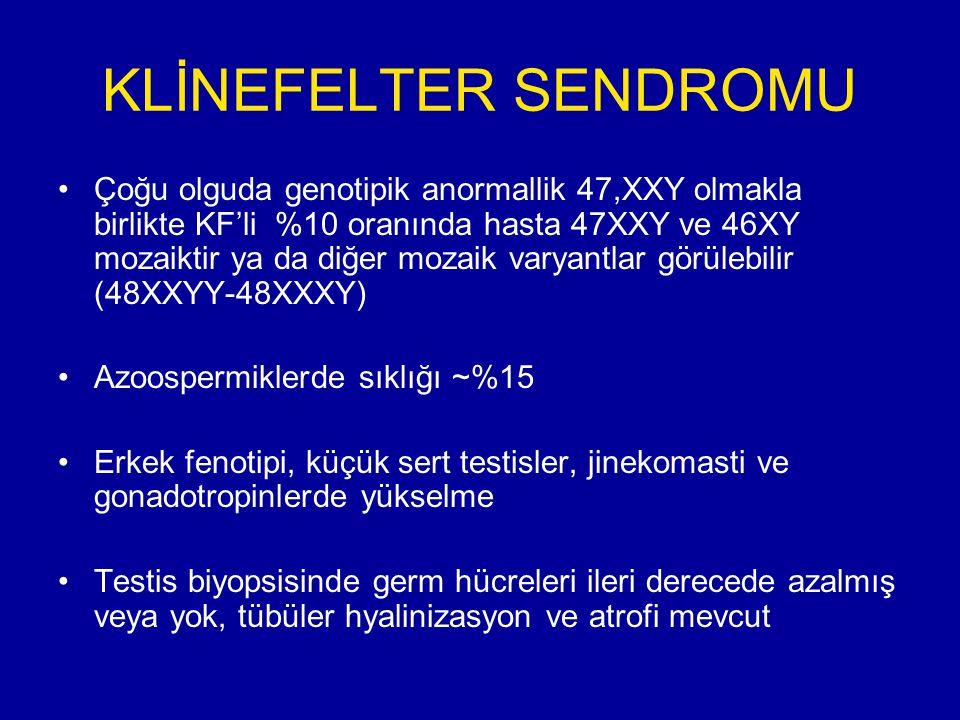 KLİNEFELTER SENDROMU Çoğu olguda genotipik anormallik 47,XXY olmakla birlikte KF'li %10 oranında hasta 47XXY ve 46XY mozaiktir ya da diğer mozaik varyantlar görülebilir (48XXYY-48XXXY) Azoospermiklerde sıklığı ~%15 Erkek fenotipi, küçük sert testisler, jinekomasti ve gonadotropinlerde yükselme Testis biyopsisinde germ hücreleri ileri derecede azalmış veya yok, tübüler hyalinizasyon ve atrofi mevcut