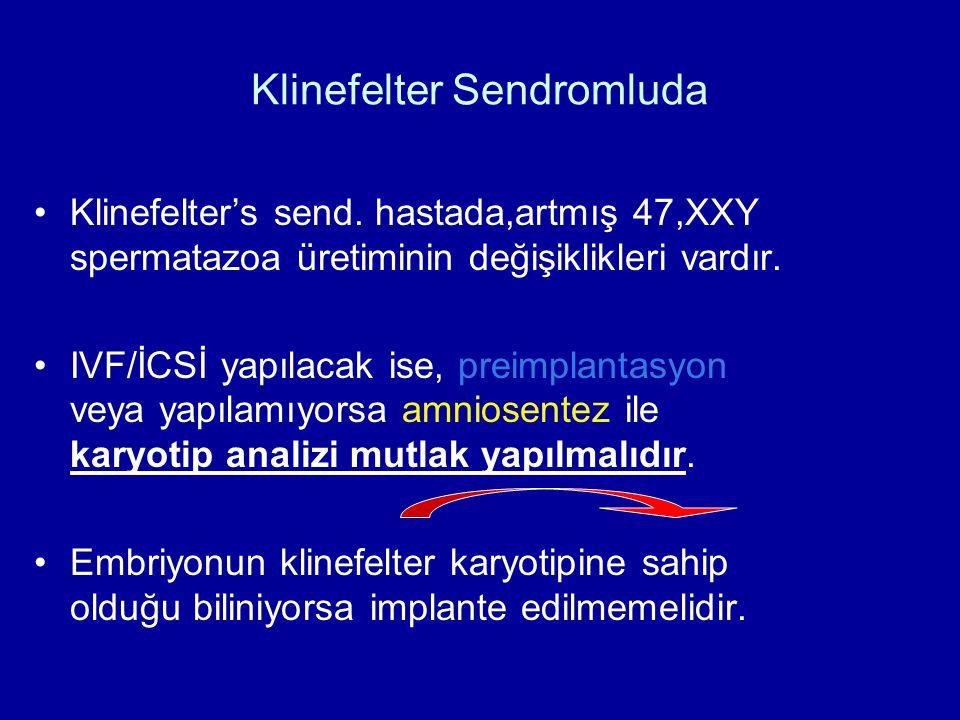 Klinefelter Sendromluda Klinefelter's send. hastada,artmış 47,XXY spermatazoa üretiminin değişiklikleri vardır. IVF/İCSİ yapılacak ise, preimplantasyo