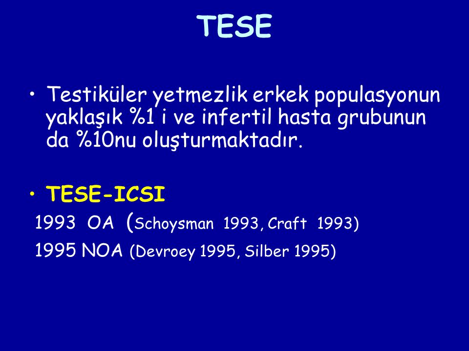 TESE Testiküler yetmezlik erkek populasyonun yaklaşık %1 i ve infertil hasta grubunun da %10nu oluşturmaktadır. TESE-ICSI 1993 OA ( Schoysman 1993, Cr