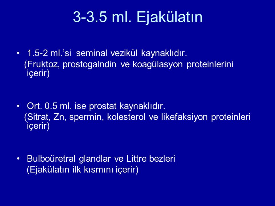 3-3.5 ml. Ejakülatın 1.5-2 ml.'si seminal vezikül kaynaklıdır. (Fruktoz, prostogalndin ve koagülasyon proteinlerini içerir) Ort. 0.5 ml. ise prostat k