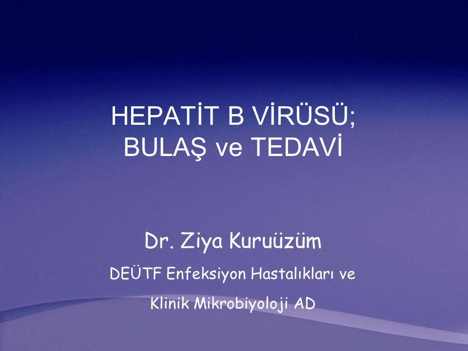 HEPATİT B VİRÜSÜ; BULAŞ ve TEDAVİ Dr. Ziya Kuruüzüm DEÜTF Enfeksiyon Hastalıkları ve Klinik Mikrobiyoloji AD