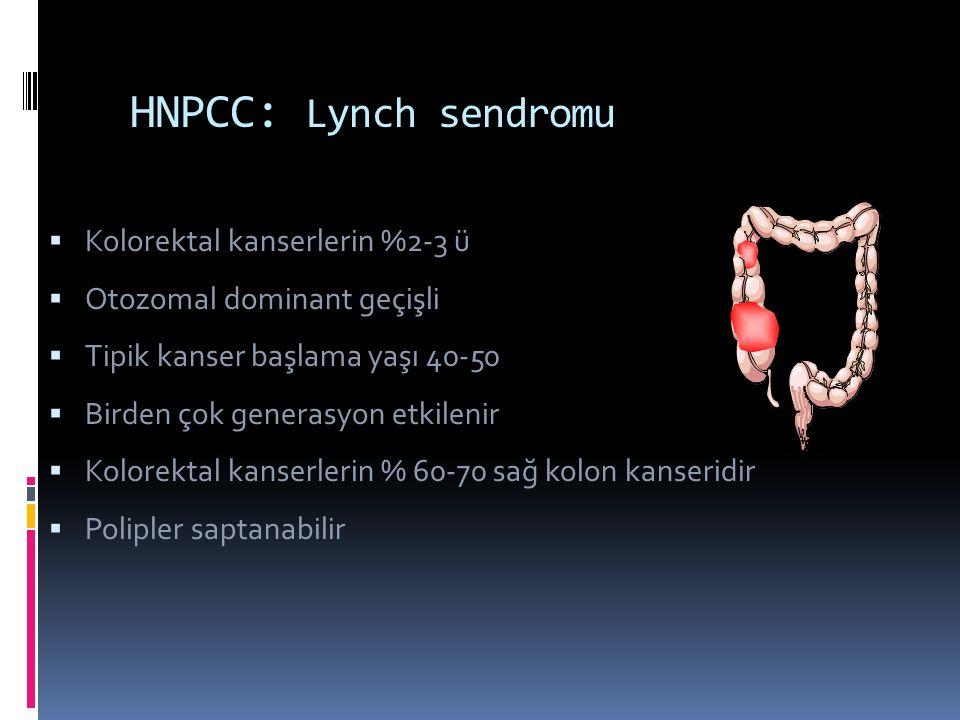 HNPCC: Lynch sendromu  Kolorektal kanserlerin %2-3 ü  Otozomal dominant geçişli  Tipik kanser başlama yaşı 40-50  Birden çok generasyon etkilenir  Kolorektal kanserlerin % 60-70 sağ kolon kanseridir  Polipler saptanabilir