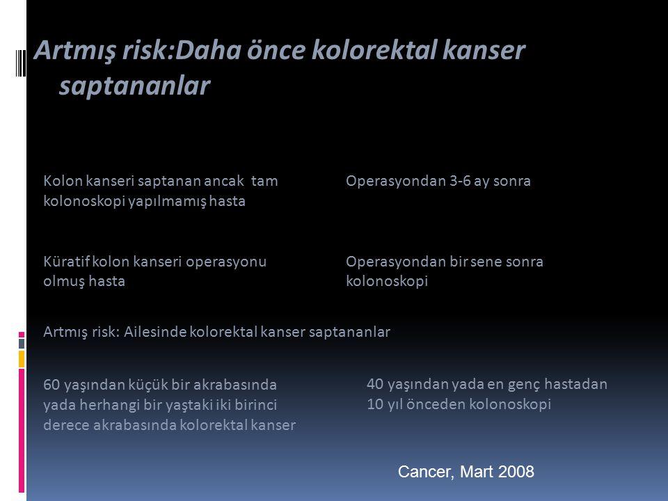 Kolon kanseri saptanan ancak tam kolonoskopi yapılmamış hasta Küratif kolon kanseri operasyonu olmuş hasta Artmış risk:Daha önce kolorektal kanser saptananlar Operasyondan 3-6 ay sonra Operasyondan bir sene sonra kolonoskopi Artmış risk: Ailesinde kolorektal kanser saptananlar 60 yaşından küçük bir akrabasında yada herhangi bir yaştaki iki birinci derece akrabasında kolorektal kanser 40 yaşından yada en genç hastadan 10 yıl önceden kolonoskopi Cancer, Mart 2008