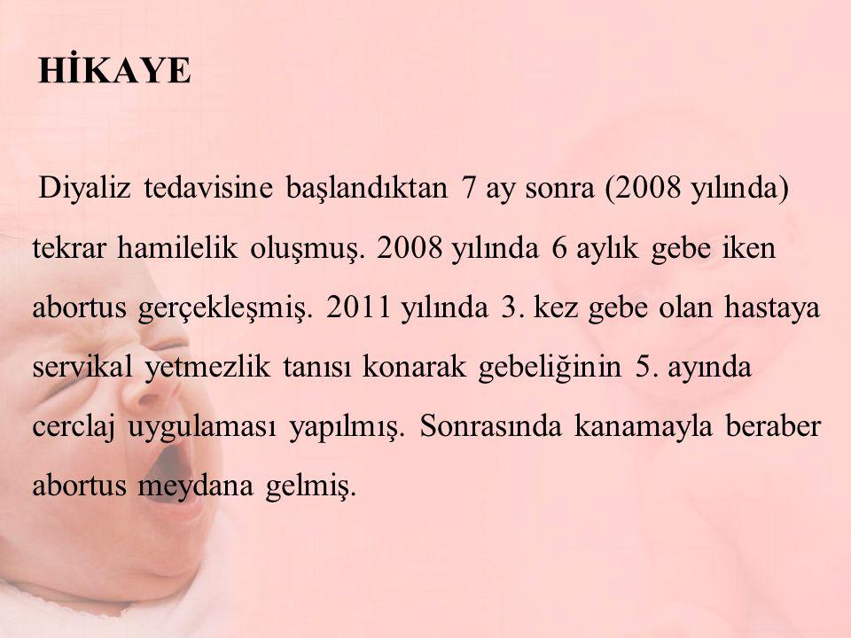 HİKAYE Diyaliz tedavisine başlandıktan 7 ay sonra (2008 yılında) tekrar hamilelik oluşmuş. 2008 yılında 6 aylık gebe iken abortus gerçekleşmiş. 2011 y