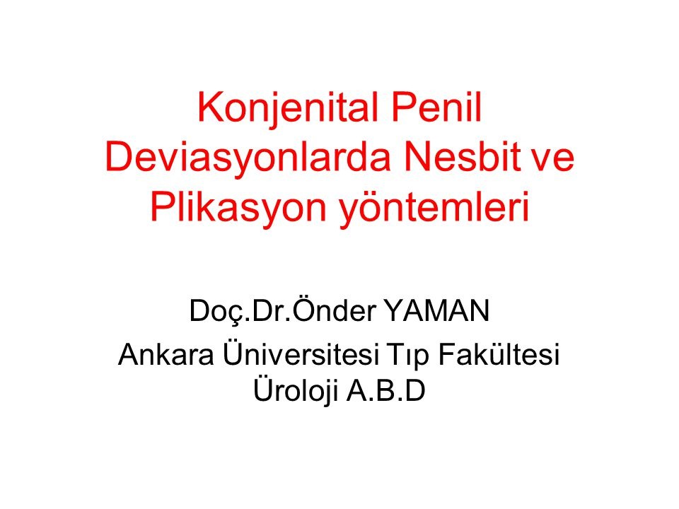 Konjenital Penil Deviasyonlarda Nesbit ve Plikasyon yöntemleri Doç.Dr.Önder YAMAN Ankara Üniversitesi Tıp Fakültesi Üroloji A.B.D