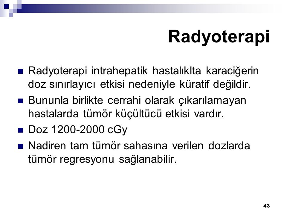 43 Radyoterapi intrahepatik hastalıklta karaciğerin doz sınırlayıcı etkisi nedeniyle küratif değildir. Bununla birlikte cerrahi olarak çıkarılamayan h