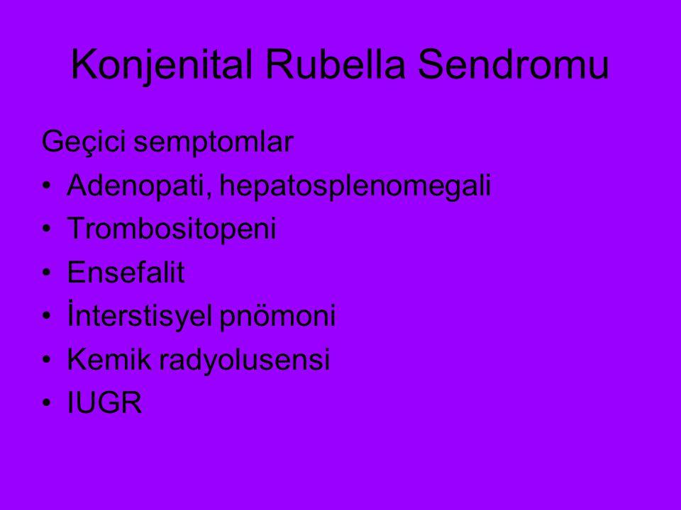 Konjenital Rubella Sendromu Kalıcı semptomlar Sağırlık Kalp ve damar ile ilgili anomaliler -PDA -Pulmoner arter stenozu Göz ile ilgili anomaliler -retinopati, katarakt Santral sinir sistemi defektleri -mental, motor retardasyon -psikiatrik bozukluklar