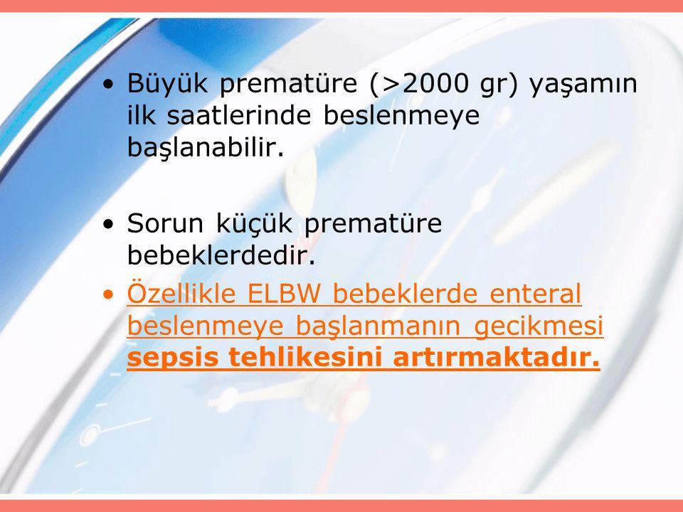 Büyük prematüre (>2000 gr) yaşamın ilk saatlerinde beslenmeye başlanabilir.