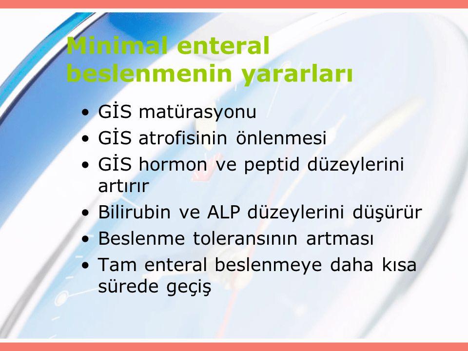 Minimal enteral beslenmenin yararları GİS matürasyonu GİS atrofisinin önlenmesi GİS hormon ve peptid düzeylerini artırır Bilirubin ve ALP düzeylerini düşürür Beslenme toleransının artması Tam enteral beslenmeye daha kısa sürede geçiş