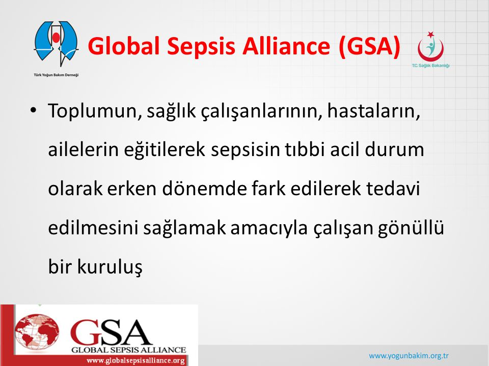 Global Sepsis Alliance (GSA) Toplumun, sağlık çalışanlarının, hastaların, ailelerin eğitilerek sepsisin tıbbi acil durum olarak erken dönemde fark edi