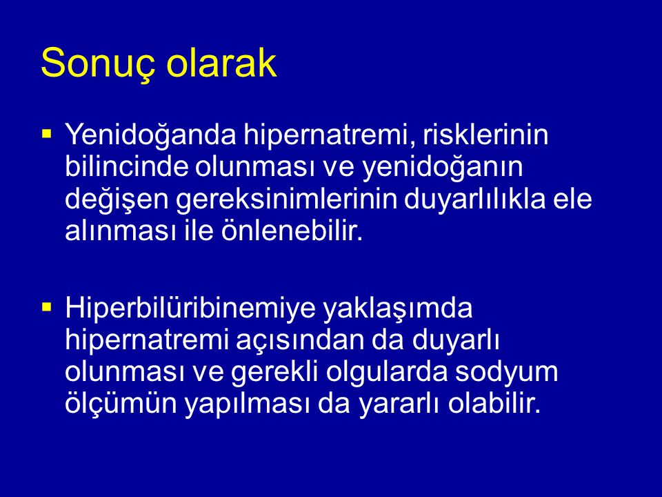 Sonuç olarak  Yenidoğanda hipernatremi, risklerinin bilincinde olunması ve yenidoğanın değişen gereksinimlerinin duyarlılıkla ele alınması ile önlene