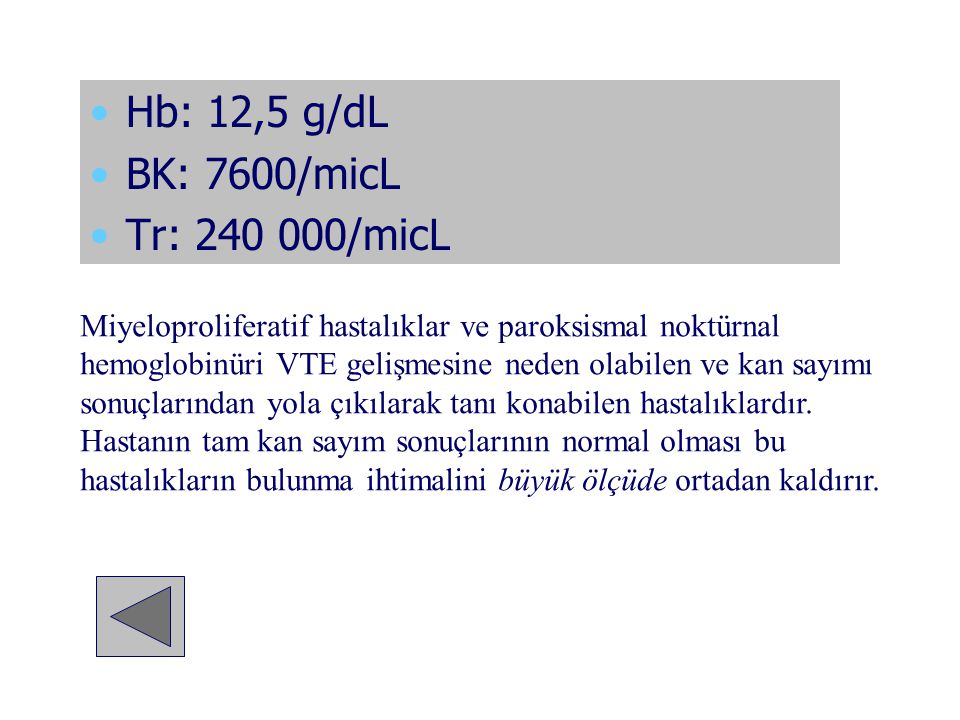 Hb: 12,5 g/dL BK: 7600/micL Tr: 240 000/micL Miyeloproliferatif hastalıklar ve paroksismal noktürnal hemoglobinüri VTE gelişmesine neden olabilen ve k