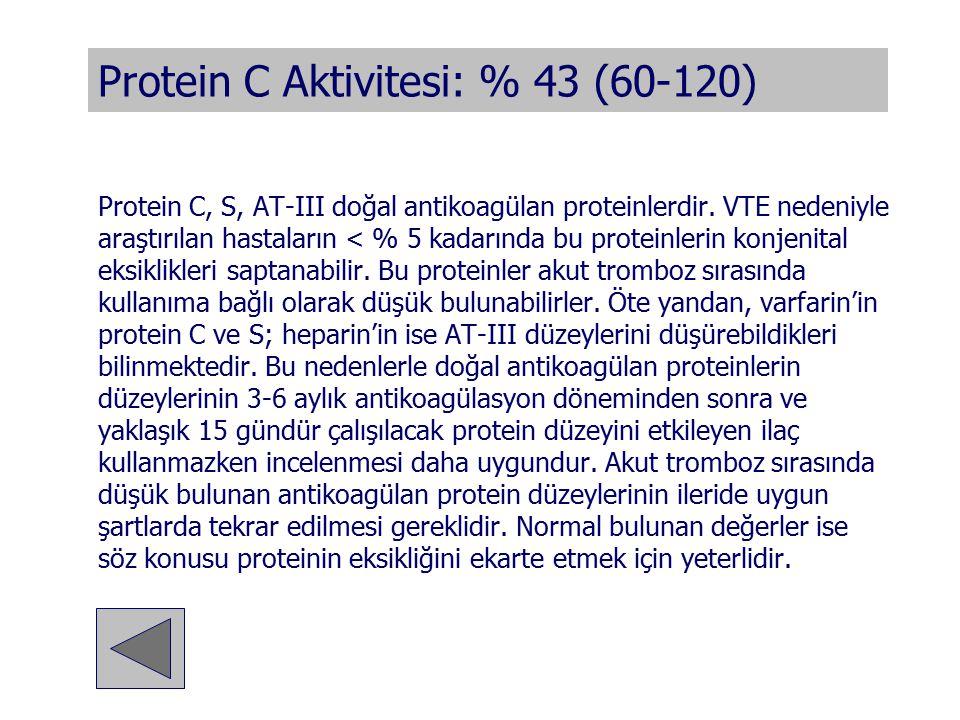 Protein C Aktivitesi: % 43 (60-120) Protein C, S, AT-III doğal antikoagülan proteinlerdir. VTE nedeniyle araştırılan hastaların < % 5 kadarında bu pro