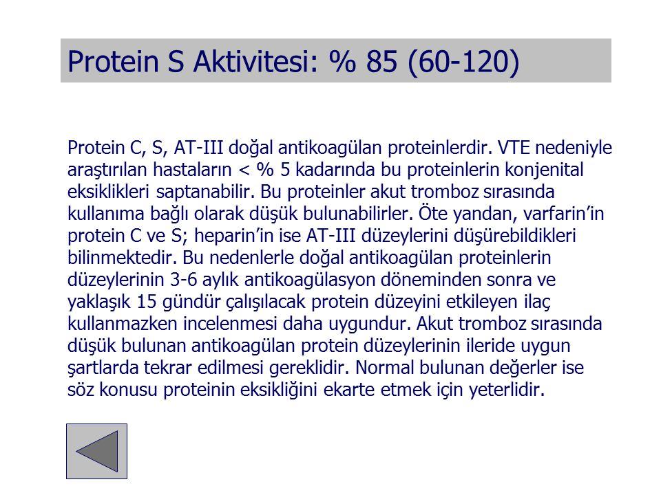 Protein S Aktivitesi: % 85 (60-120) Protein C, S, AT-III doğal antikoagülan proteinlerdir. VTE nedeniyle araştırılan hastaların < % 5 kadarında bu pro