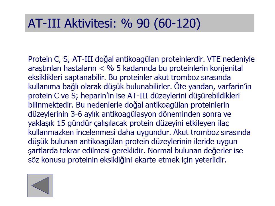 AT-III Aktivitesi: % 90 (60-120) Protein C, S, AT-III doğal antikoagülan proteinlerdir. VTE nedeniyle araştırılan hastaların < % 5 kadarında bu protei