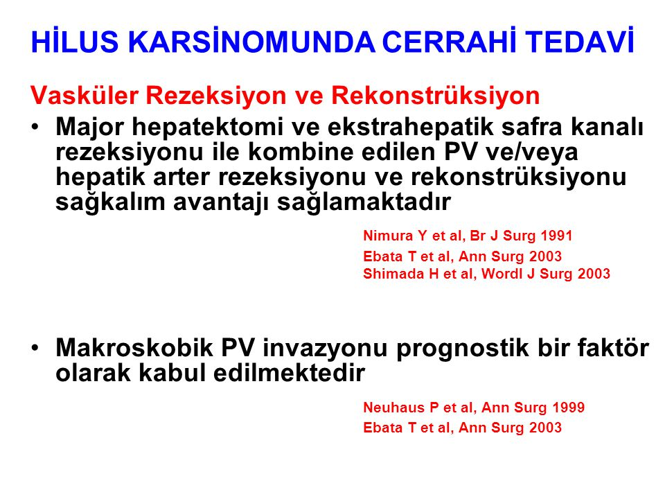 HİLUS KARSİNOMUNDA CERRAHİ TEDAVİ Vasküler Rezeksiyon ve Rekonstrüksiyon Major hepatektomi ve ekstrahepatik safra kanalı rezeksiyonu ile kombine edilen PV ve/veya hepatik arter rezeksiyonu ve rekonstrüksiyonu sağkalım avantajı sağlamaktadır Nimura Y et al, Br J Surg 1991 Ebata T et al, Ann Surg 2003 Shimada H et al, Wordl J Surg 2003 Makroskobik PV invazyonu prognostik bir faktör olarak kabul edilmektedir Neuhaus P et al, Ann Surg 1999 Ebata T et al, Ann Surg 2003
