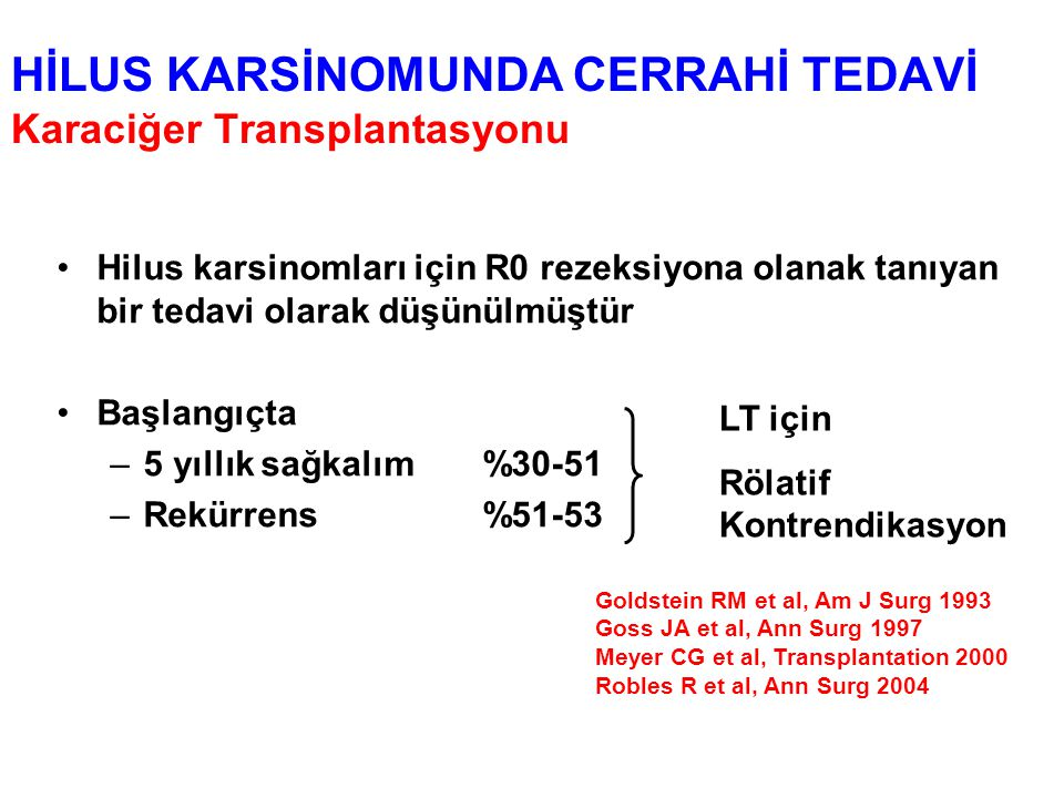 HİLUS KARSİNOMUNDA CERRAHİ TEDAVİ Karaciğer Transplantasyonu Hilus karsinomları için R0 rezeksiyona olanak tanıyan bir tedavi olarak düşünülmüştür Başlangıçta –5 yıllık sağkalım%30-51 –Rekürrens%51-53 LT için Rölatif Kontrendikasyon Goldstein RM et al, Am J Surg 1993 Goss JA et al, Ann Surg 1997 Meyer CG et al, Transplantation 2000 Robles R et al, Ann Surg 2004