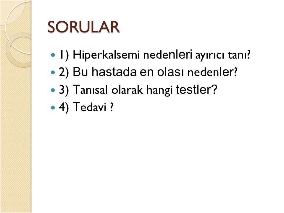 SORULAR 1) Hiperkalsemi nede nleri ayırıcı tanı. 2) Bu hastada en olası neden ler .