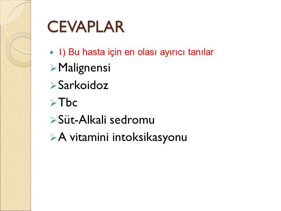 CEVAPLAR 1) Bu hasta için en olası ayırıcı tanılar  Malignensi  Sarkoidoz  Tbc  Süt-Alkali sedromu  A vitamini intoksikasyonu