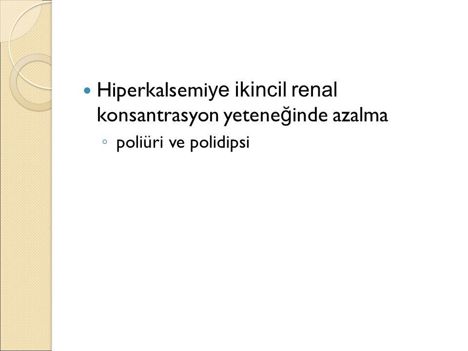 Hiperkalsemi ye ikincil renal konsantrasyon yetene ğ inde azalma ◦ poliüri ve polidipsi