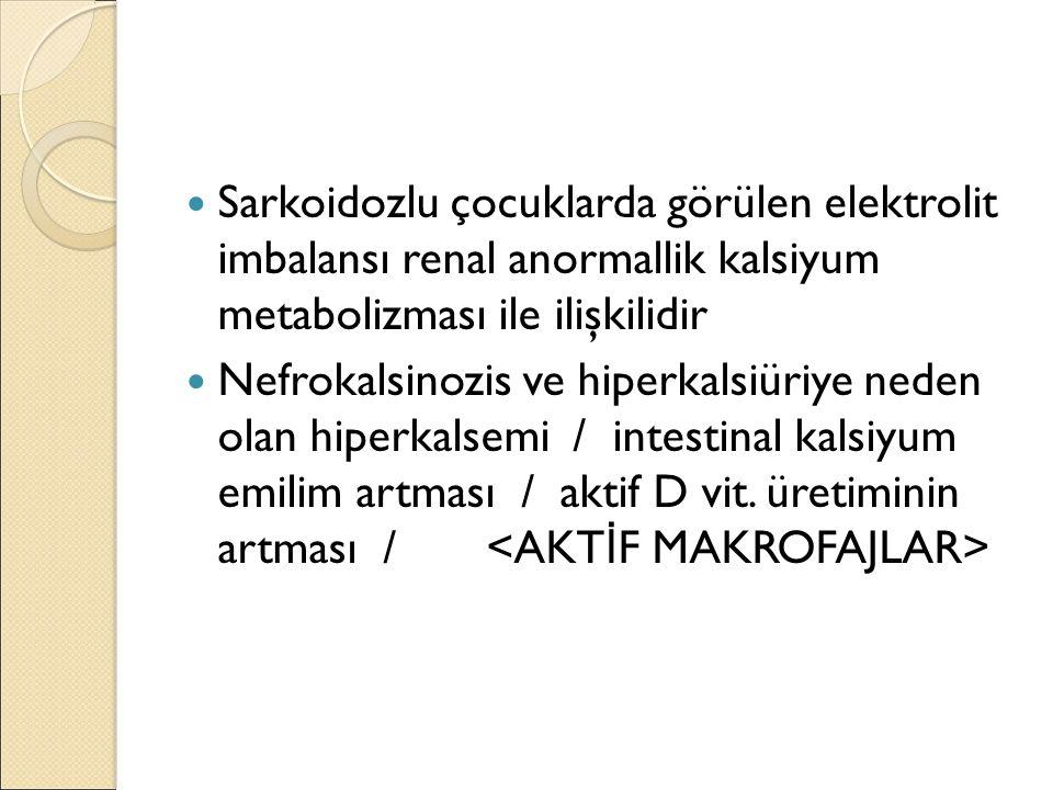 Sarkoidozlu çocuklarda görülen elektrolit imbalansı renal anormallik kalsiyum metabolizması ile ilişkilidir Nefrokalsinozis ve hiperkalsiüriye neden olan hiperkalsemi / intestinal kalsiyum emilim artması / aktif D vit.
