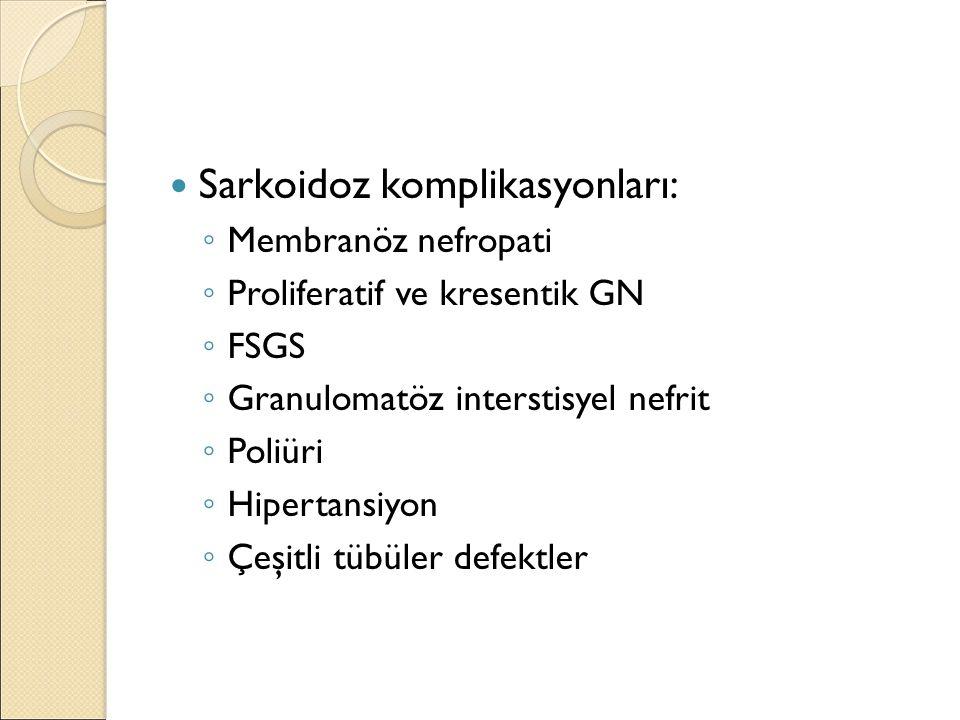 Sarkoidoz komplikasyonları: ◦ Membranöz nefropati ◦ Proliferatif ve kresentik GN ◦ FSGS ◦ Granulomatöz interstisyel nefrit ◦ Poliüri ◦ Hipertansiyon ◦ Çeşitli tübüler defektler