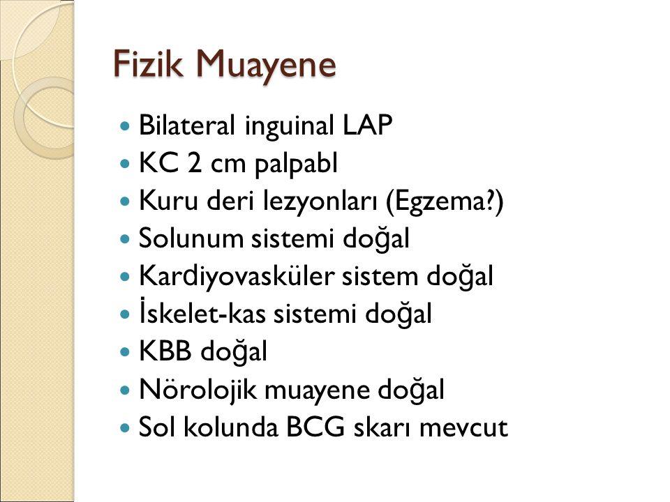 Fizik Muayene Bilateral inguinal LAP KC 2 cm palpabl Kuru deri lezyonları (Egzema?) Solunum sistemi do ğ al Kar d iyovasküler sistem do ğ al İ skelet-kas sistemi do ğ al KBB do ğ al Nörolojik muayene do ğ al Sol kolunda BCG skarı mevcut