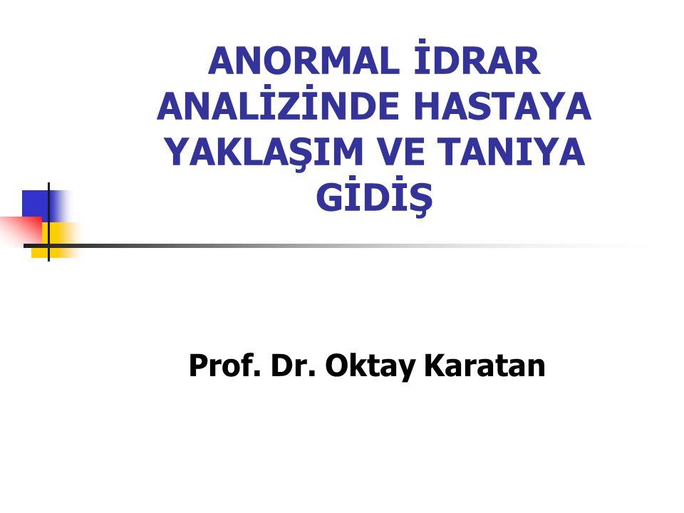 ANORMAL İDRAR ANALİZİNDE HASTAYA YAKLAŞIM VE TANIYA GİDİŞ Prof. Dr. Oktay Karatan