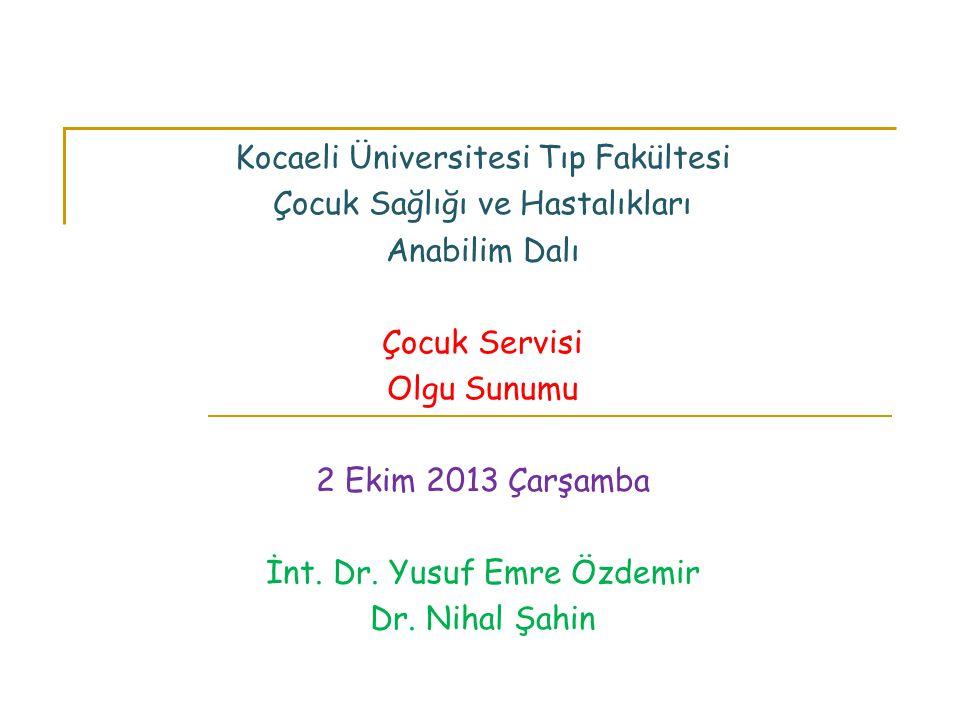 Kocaeli Üniversitesi Tıp Fakültesi Çocuk Sağlığı ve Hastalıkları Anabilim Dalı Çocuk Servisi Olgu Sunumu 2 Ekim 2013 Çarşamba İnt. Dr. Yusuf Emre Özde