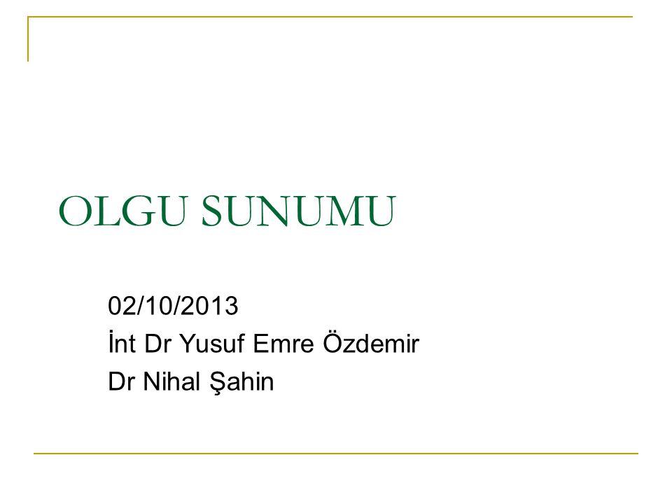 OLGU SUNUMU 02/10/2013 İnt Dr Yusuf Emre Özdemir Dr Nihal Şahin