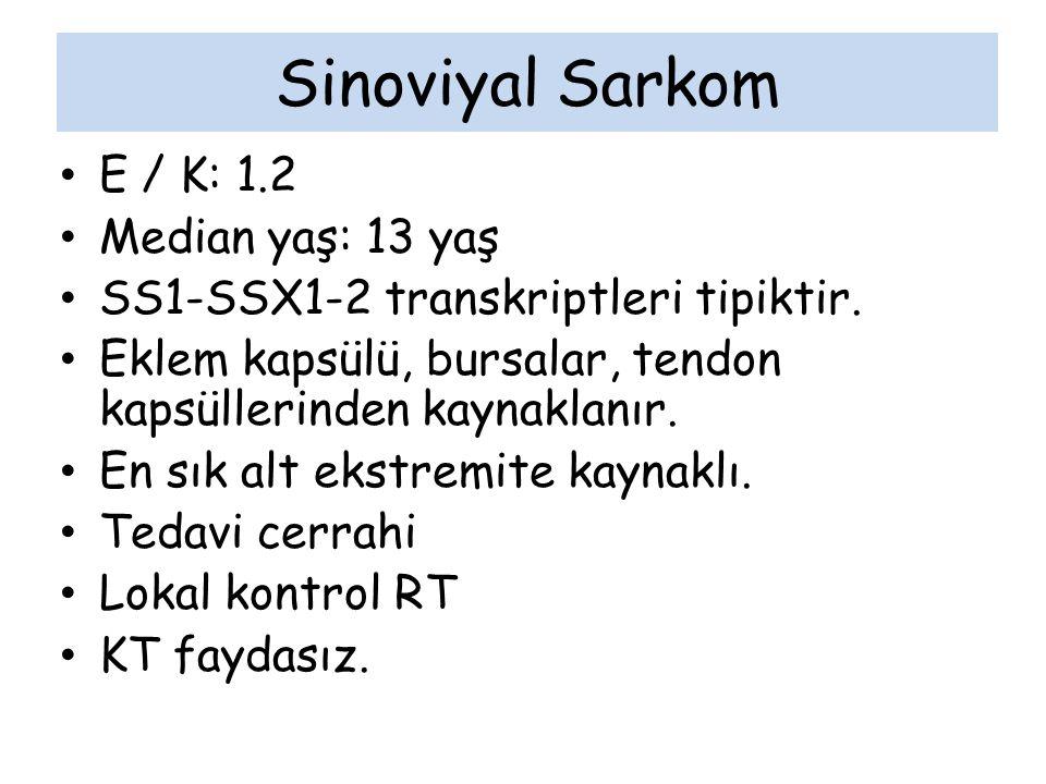 Sinoviyal Sarkom E / K: 1.2 Median yaş: 13 yaş SS1-SSX1-2 transkriptleri tipiktir. Eklem kapsülü, bursalar, tendon kapsüllerinden kaynaklanır. En sık