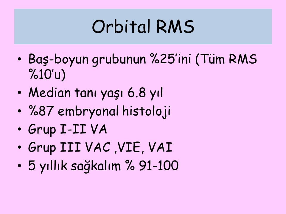 Orbital RMS Baş-boyun grubunun %25'ini (Tüm RMS %10'u) Median tanı yaşı 6.8 yıl %87 embryonal histoloji Grup I-II VA Grup III VAC,VIE, VAI 5 yıllık sa