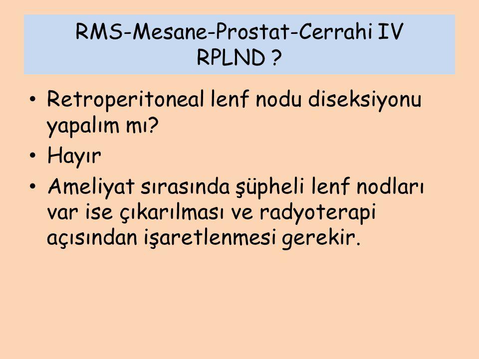 RMS-Mesane-Prostat-Cerrahi IV RPLND ? Retroperitoneal lenf nodu diseksiyonu yapalım mı? Hayır Ameliyat sırasında şüpheli lenf nodları var ise çıkarılm