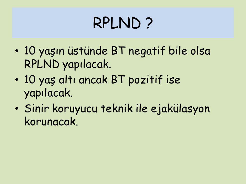RPLND ? 10 yaşın üstünde BT negatif bile olsa RPLND yapılacak. 10 yaş altı ancak BT pozitif ise yapılacak. Sinir koruyucu teknik ile ejakülasyon korun