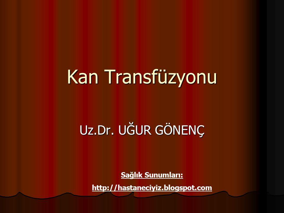 Kan Transfüzyonu Sağlık Sunumları: http://hastaneciyiz.blogspot.com Uz.Dr. UĞUR GÖNENÇ
