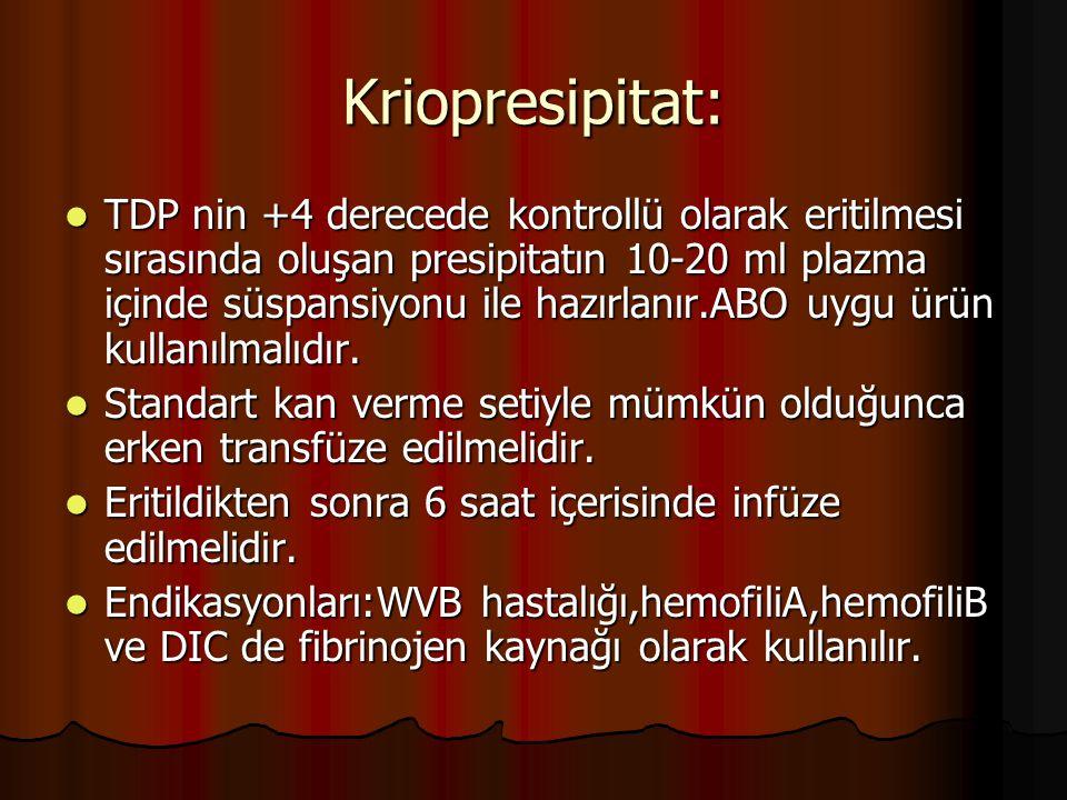 Kriopresipitat: TDP nin +4 derecede kontrollü olarak eritilmesi sırasında oluşan presipitatın 10-20 ml plazma içinde süspansiyonu ile hazırlanır.ABO uygu ürün kullanılmalıdır.