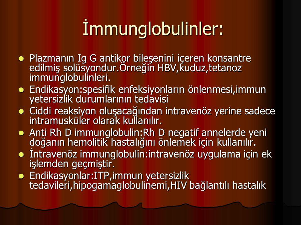 İmmunglobulinler: İmmunglobulinler: Plazmanın Ig G antikor bileşenini içeren konsantre edilmiş solüsyondur.Örneğin HBV,kuduz,tetanoz immunglobulinleri.