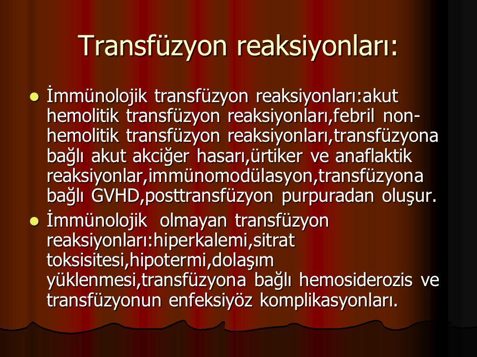 Transfüzyon reaksiyonları: İmmünolojik transfüzyon reaksiyonları:akut hemolitik transfüzyon reaksiyonları,febril non- hemolitik transfüzyon reaksiyonları,transfüzyona bağlı akut akciğer hasarı,ürtiker ve anaflaktik reaksiyonlar,immünomodülasyon,transfüzyona bağlı GVHD,posttransfüzyon purpuradan oluşur.