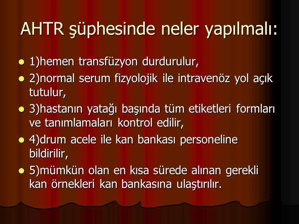 AHTR şüphesinde neler yapılmalı: 1)hemen transfüzyon durdurulur, 1)hemen transfüzyon durdurulur, 2)normal serum fizyolojik ile intravenöz yol açık tutulur, 2)normal serum fizyolojik ile intravenöz yol açık tutulur, 3)hastanın yatağı başında tüm etiketleri formları ve tanımlamaları kontrol edilir, 3)hastanın yatağı başında tüm etiketleri formları ve tanımlamaları kontrol edilir, 4)drum acele ile kan bankası personeline bildirilir, 4)drum acele ile kan bankası personeline bildirilir, 5)mümkün olan en kısa sürede alınan gerekli kan örnekleri kan bankasına ulaştırılır.