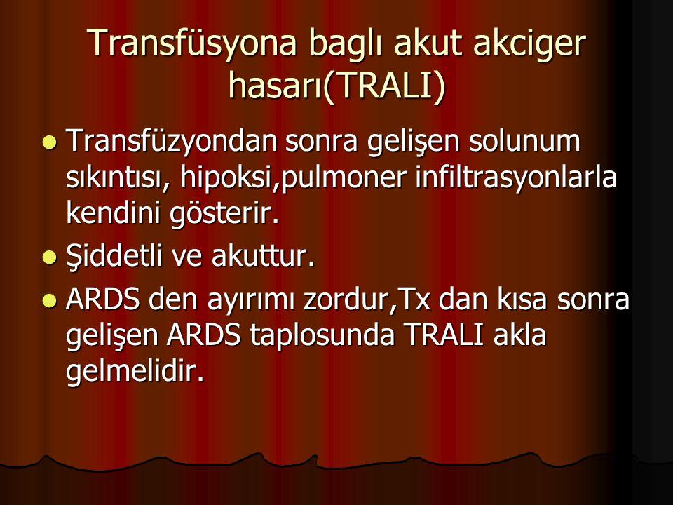 Transfüsyona baglı akut akciger hasarı(TRALI) Transfüzyondan sonra gelişen solunum sıkıntısı, hipoksi,pulmoner infiltrasyonlarla kendini gösterir.