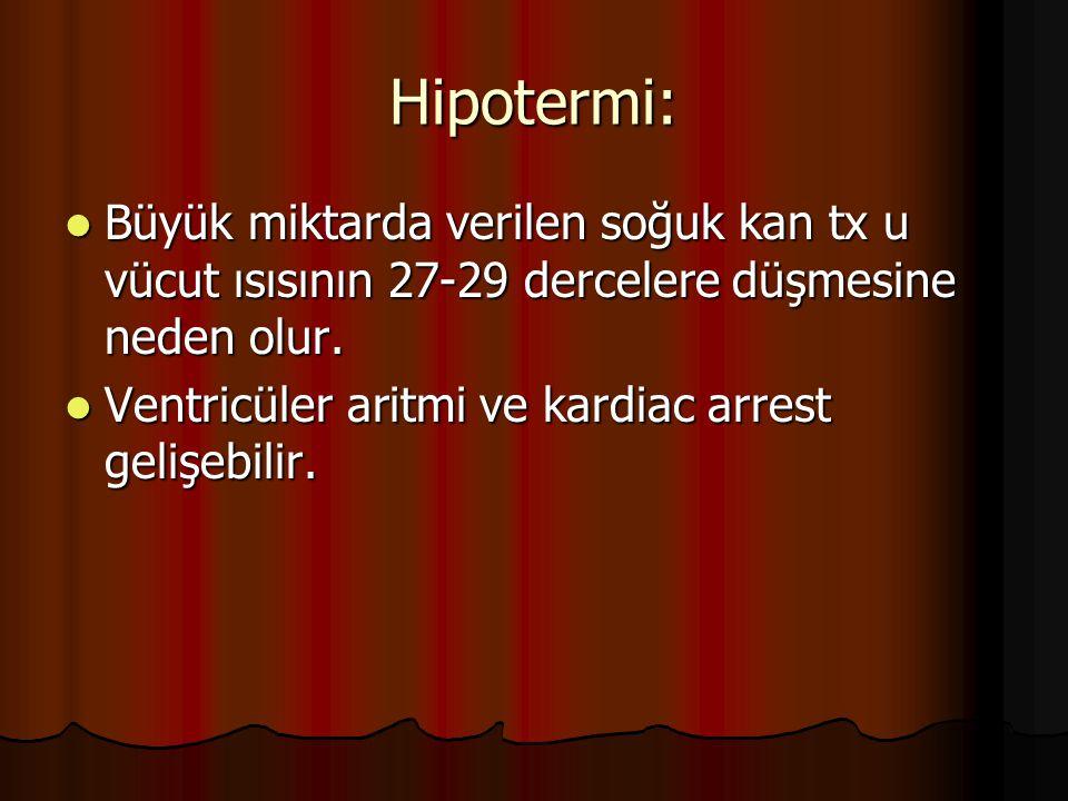 Hipotermi: Büyük miktarda verilen soğuk kan tx u vücut ısısının 27-29 dercelere düşmesine neden olur.